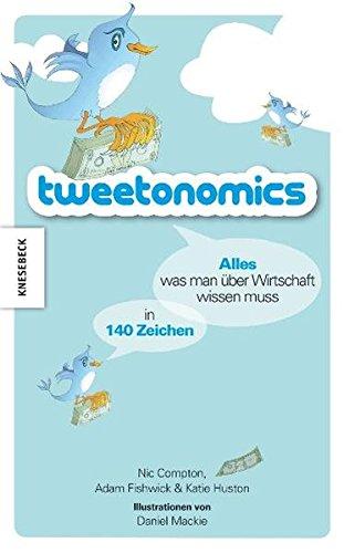 Tweetonomics: Alles was man über Wirtschaft wissen muss in 140 Zeichen. Ein Twitter - Wirtschaftsbuch von A bis Z