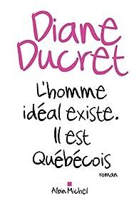 L'homme idéal existe, il est Québécois par Diane Ducret