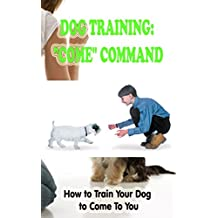 """Dog Training: """"Come"""" Command: How to Train Your Dog to Come To You"""