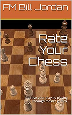 Rate Your Chess: Improve your play by playing through master games. (Select The Move Book 1)