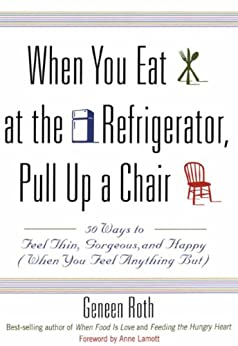 When You Eat at the Refrigerator, Pull Up a Chair: 50 Ways to Feel Thin, Gorgeous, and Happy (When You Feel Anything But) by [Roth, Geneen]