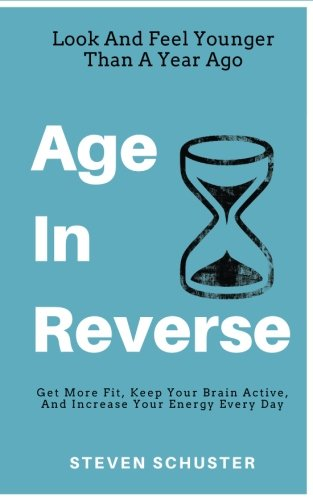 Age In Reverse: Get More Fit, Keep Your Brain Active, And Increase Your Energy Every Day – Look And Feel Younger Than A Year Ago