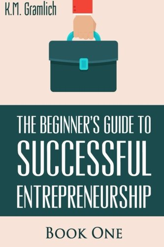 The Beginner's Guide to Successful Entrepreneurship: How to Be an Effective CEO and Start a Business: How to Start Your Own Company and Become a CEO (Book 1 of 3)
