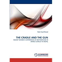 THE CRADLE AND THE GUN: MAOIST WOMEN'S EXPERIENCES OF MOTHERHOOD IN ARMED CONFLICT IN NEPAL