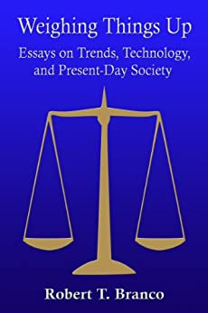 Weighing Things Up: Essays on Trends, Technology, and Present-Day Society by [Branco, Robert T.]