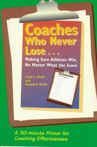 Coaches Who Never Lose: Making Sure Athletes Win, No Matter What the Score by Frank L. Smoll, Ronald E. Smith (August 1, 2005) Paperback
