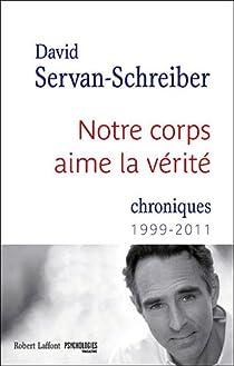 Notre corps aime la vérité : Chroniques 1999 - 2011 par Servan-Schreiber
