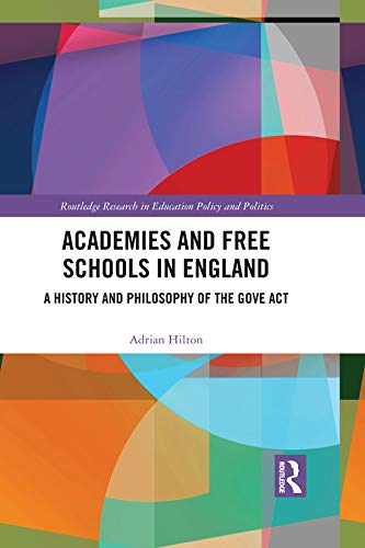 Academies and Free Schools in England: A History and Philosophy of The Gove Act (Routledge Research in Education Policy and Politics)