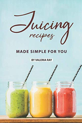 Juicing Recipes Made Simple for You: The Ultimate Guide to Juicing for Weight Loss by Valeria Ray