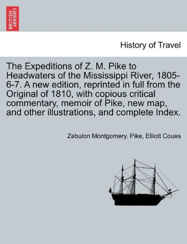 Download The Expeditions of Z. M. Pike to Headwaters of the Mississippi River, 1805-6-7. A new edition, reprinted in full from the Original of 1810, with ... and complete Index. Vol. I. A New Edition. pdf