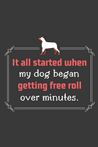 It all started when my dog began getting free roll over minutes.: Log Record Book, Pet Organizer, Health, Medication, Vaccination Log and a Dog's ... and Much More Funny Quotes(100 Pages 6 x 9 )