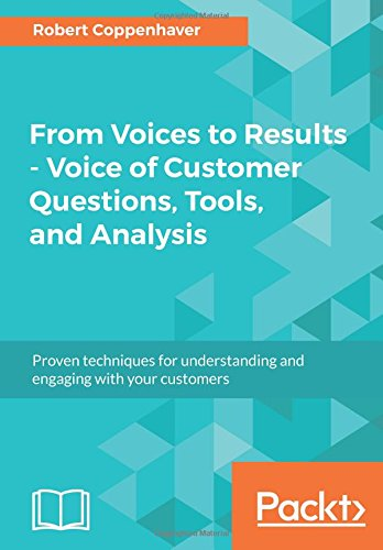 From Voices to Results - Voice of Customer Questions, Tools and Analysis: Proven techniques for understanding and engaging with your customers
