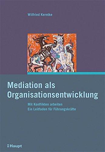 Mediation als Organisationsentwicklung: Mit Konflikten arbeiten. Ein Leitfaden für Führungskräfte