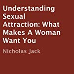 Understanding Sexual Attraction: What Makes a Woman Want You | Nicholas Jack
