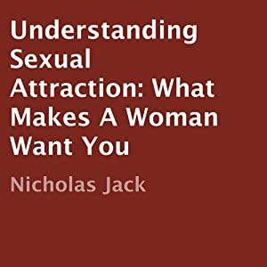 Understanding Sexual Attraction: What Makes a Woman Want You Audiobook