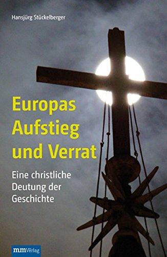 Europas Aufstieg und Verrat: Eine christliche Deutung der Geschichte: Ein Plädoyer für das Christentum