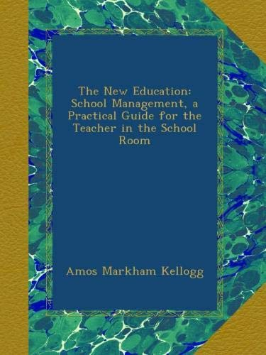 The New Education: School Management, a Practical Guide for the Teacher in the School Room pdf epub