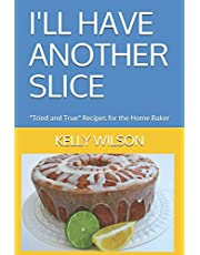 """I'LL HAVE ANOTHER SLICE: """"Tried and True"""" Recipes for the Home Baker"""