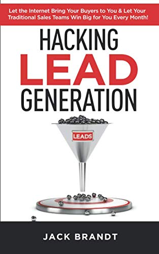 Hacking Lead Generation: Let the Internet Bring Your Buyers to You & Let Your Traditional Sales Teams Win Big for You Every Month!