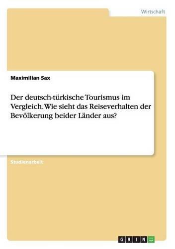 Der Deutsch-Türkische Tourismus Im Vergleich. Wie Sieht Das Reiseverhalten Der Bevölkerung Beider Länder Aus?  [Sax, Maximilian] (Tapa Blanda)