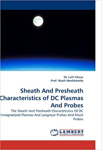 Book Sheath And Presheath Characteristics of DC Plasmas And Probes: The Sheath And Presheath Charactetistics Of DC Unmagnetized Plasmas And Langmuir Probes And Mach Probes