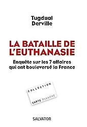 la bataille de l'euthanasie ; enquête sur les 7 affaires qui ont bouleversé la France