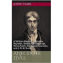 Anecdote Lives: of William Hogarth, Sir Joshua Reynolds, Thomas Gainsborough, Henry Fuseli, Sir Thomas Lawrence, and J. M. W. Turner.
