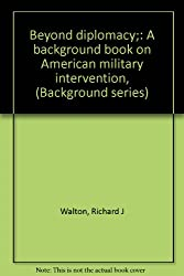 Beyond diplomacy;: A background book on American military intervention, (Background series)