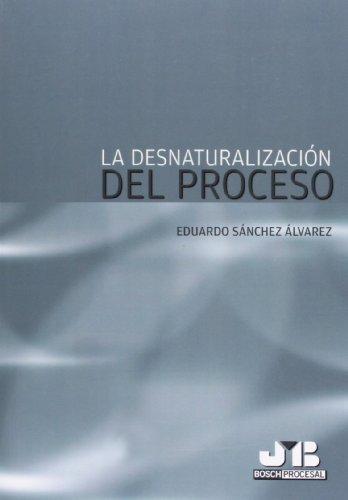 Descargar Libro Desnaturalización Del Proceso Eduardo Sánchez Álvarez