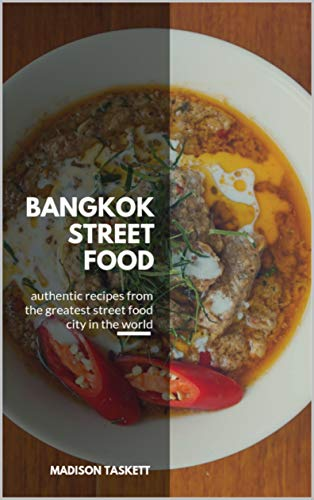 Bangkok Street Food: Authentic Recipes from the Greatest Street Food City in the World by Madison Taskett