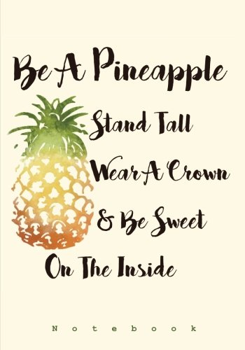 Be A Pineapple - Stand Tall, Wear a Crown, and Be Sweet Inside: Notebook (Presents for Her: Cute Notebooks, Journals, Diaries and Other Gifts for Women and Teen Girls)
