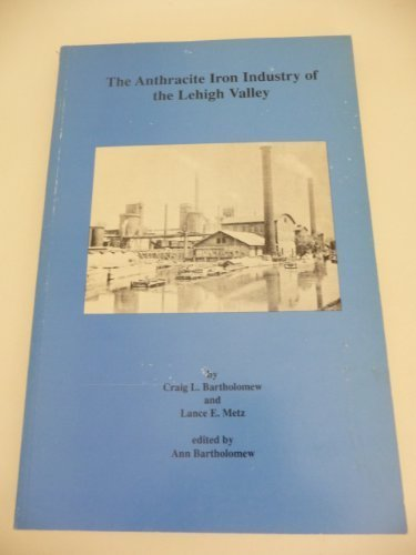 The Anthracite Iron Industry of the Lehigh Valley by Craig L. Bartholomew - Shopping Valley Lehigh