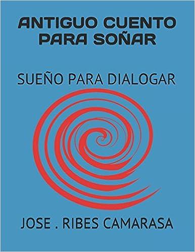 ANTIGUOS CUENTOS PARA SOÑAR: Sueños Para Dialogar (Spanish Edition): Aut JOSE . C. RIBES CAMARASA RC: 9781520166735: Amazon.com: Books