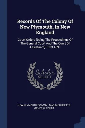 Records Of The Colony Of New Plymouth, In New England: Court Orders [being The Proceedings Of The General Court And The Court Of Assistants] 1633-1691