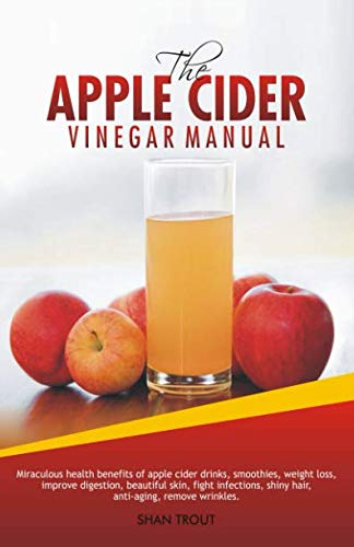 The Apple Cider Vinegar Manual: Miraculous health benefits of apple cider drinks, smoothies, weight loss, improve digestion, beautiful skin, fight infections, shiny hair, anti-aging, remove wrinkles. (Health Benefits Of Drinking Raw Apple Cider Vinegar)