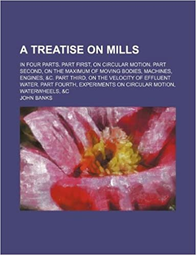 Book A treatise on mills: in four parts. Part first, On circular motion. Part second, On the maximum of moving bodies, machines, engines, andc. Part third, ... on circular motion, waterwheels, andc