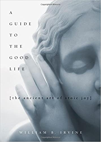 A Guide To The Good Life by William Irvine