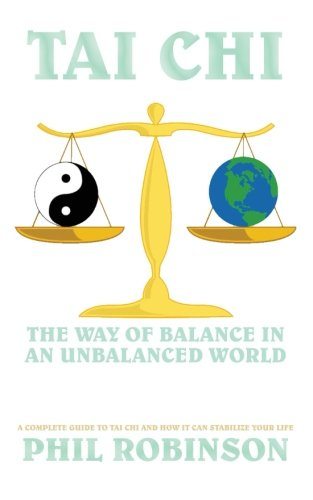 Tai Chi: The Way Of Balance In An Unbalanced World: A Complete Guide To Tai Chi And How It Can Stabilize You Life
