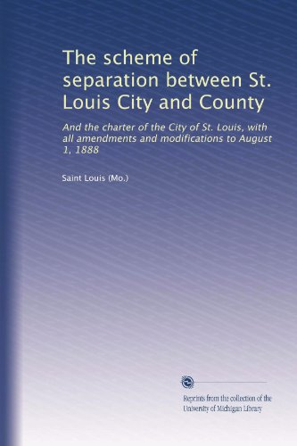 The scheme of separation between St. Louis City and County: And the charter of the City of St. Louis, with all amendments and modifications to August 1, ()
