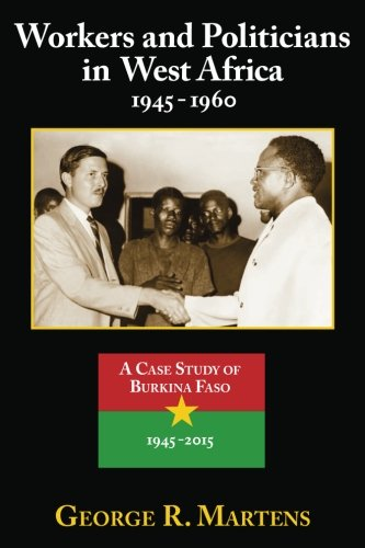 Workers and Politicians in West Africa : 1945-1960: A Case Study of Burkina Faso: 1945-2015