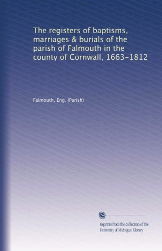 The registers of baptisms, marriages & burials of the parish of Falmouth in the county of Cornwall, 1663-1812 (Volume 2)