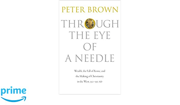 Through the Eye of a Needle: Wealth, the Fall of Rome, and the Making of Christianity in the West, 350-550 AD: Amazon.es: Peter Brown: Libros en idiomas ...