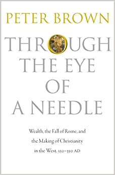 Through The Eye Of A Needle: Wealth, The Fall Of Rome, And The Making Of Christianity In The West, 350-550 Ad por Peter Brown epub