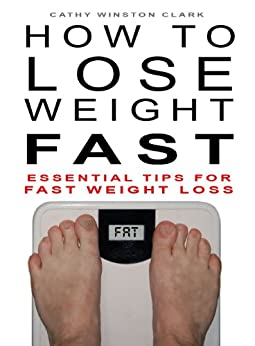 How To Lose Weight Fast: Essential Tips For Fast Weight Loss by [Clark, Cathy Winston]
