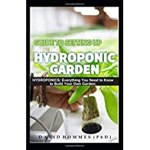 GUIDE TO SETTING UP HYDROPONIC GARDEN: HYDROPONICS: Everything You need To Know to Build Your Own Garden