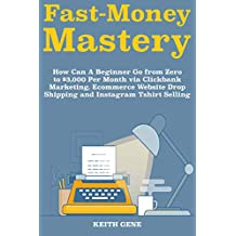 Fast Money Mastery: How Can A Beginner Go from Zero to $3,000 Per Month via Clickbank Marketing, Ecommerce Website Drop Shipping and Instagram Tshirt Selling