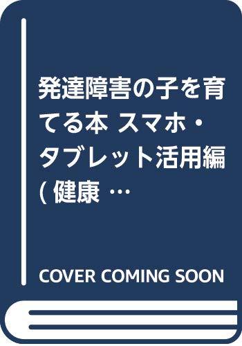 発達障害の子を育てる本 スマホ・タブレット活用編  / 中邑賢龍
