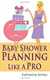 Baby Shower Planning Like a Pro: a Step-By-Step Guide on How to Plan and Host the Perfect Baby Shower. Baby Shower Themes, Games, Gifts Ideas, and Checklist Included, Katherine Smiley, 1499271085