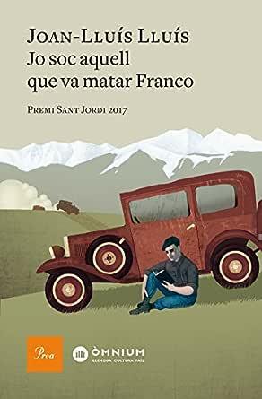 Jo sóc aquell que va matar Franco: Premi Sant Jordi 2017 (Catalan ...