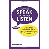 How to Speak so People Listen: Grab their attention and get your message heard